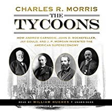 The Tycoons: How Andrew Carnegie, John D. Rockefeller, Jay Gould, and J. P. Morgan Invented the American Supereconomy (       UNABRIDGED) by Charles R. Morris Narrated by William Hughes