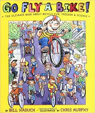 Go Fly a Bike! The Ultimate Book of Bicycle Fun, Freedom, and Science