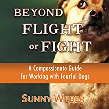 Beyond Flight or Fight: A Compassionate Guide for Working with Fearful Dogs Audiobook by Sunny Weber Narrated by Richard Rieman