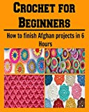 Crochet for Beginners:  How to Finish Afghan Projects in 6 Hours: (crochet, crochet patterns, crochet patterns for kids, crochet patterns for beginners, knitting)