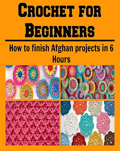 Free Kindle Book : Crochet for Beginners:  How to Finish Afghan Projects in 6 Hours: (crochet, crochet patterns, crochet patterns for kids, crochet patterns for beginners, knitting)