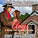 Amy: A Bride for Cowboy Lewis: Mail Order Brides for the Doyle Brothers, Book 3 Audiobook by Jenny Creek Tanner Narrated by Rebekah Amber Clark