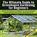 The Ultimate Guide to Greenhouse Gardening for Beginners: How to Grow Flowers and Vegetables Year-Round in Your Greenhouse (2nd Edition) Audiobook by Lindsey Pylarinos Narrated by Millian Quinteros