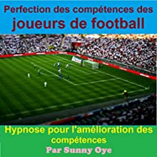 Perfection des compétences des joueurs de football: Hypnose pour l'amélioration des compétences: [Perfection of Skills for Football Players: Hypnosis for Improving Skills] Discours Auteur(s) : Sunny Oye Narrateur(s) : Dean Maximo