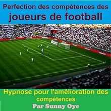 Perfection des compétences des joueurs de football: Hypnose pour l'amélioration des compétences: [Perfection of Skills for Football Players: Hypnosis for Improving Skills] Discours Auteur(s) : Sunny Oye Narrateur(s) : Dean Maximo