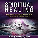 Spiritual Healing: Hypnosis for Inner Peace and Spiritual Enlightenment Speech by Jeffrey Morgan - PhD Narrated by Anita Pierson