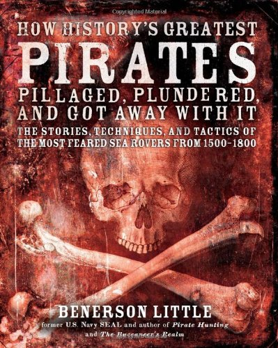 How History's Greatest Pirates Pillaged, Plundered, and Got Away With It: The Stories, Techniques, and Tactics of the Mo