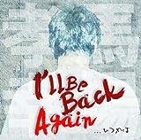 I'll be back again...いつかは