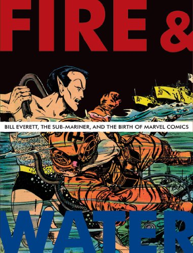 Fire and Water: Bill Everett, The Sub-Mariner, and the Birth of Marvel Comics by Blake Bell