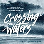 Crossing the Waters: Following Jesus Through the Storms, the Fish, the Doubt, and the Seas | Leslie Leyland Fields