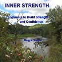 Inner Strength: Hypnosis to Build Strength and Confidence  by Maggie Staiger Narrated by Maggie Staiger