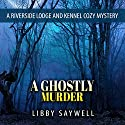A Ghostly Murder: A Riverside Lodge and Kennel Cozy Mystery, Book 2 Audiobook by Libby Saywell Narrated by June Skye