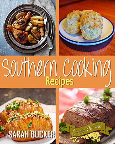Southern Cooking Recipes - 50 Top Southern Recipes and Classic Favorites from the South including Southern Biscuits, Brunch, Potluck, Salads, Sides, Soups, Breakfast Baking, and More! by Sarah Bucker
