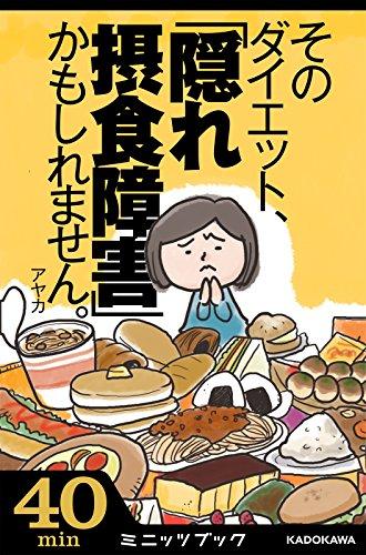 そのダイエット、「隠れ摂食障害」かもしれません。 気がついたら過食嘔吐へ! 7年間のデス・ライフ体験記 カドカワ・ミニッツブック
