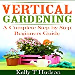 Vertical Gardening: A Complete Step-by-Step Guide for Beginners | Kelly T. Hudson