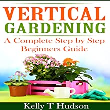 Vertical Gardening: A Complete Step-by-Step Guide for Beginners (       UNABRIDGED) by Kelly T. Hudson Narrated by Sarah Jackson