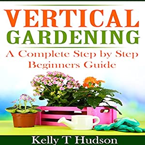 Vertical Gardening A Complete Step By Step Guide For