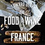 The Food and Wine of France: Eating and Drinking from Champagne to Provence | Edward Behr