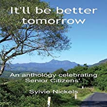 It'll Be Better Tomorrow: An Anthology Celebrating Senior Citizens (       UNABRIDGED) by Sylvie Nickels Narrated by Jane Ridley