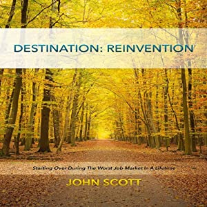 Destination: Reinvention: Starting Over During the Worst Job Market in a Lifetime | [John Scott]