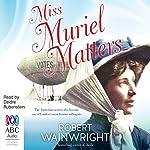 Miss Muriel Matters: The Spectacular Life of a Trailblazing Suffragist | Robert Wainwright