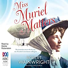 Miss Muriel Matters: The Spectacular Life of a Trailblazing Suffragist Audiobook by Robert Wainwright Narrated by Deidre Rubenstein