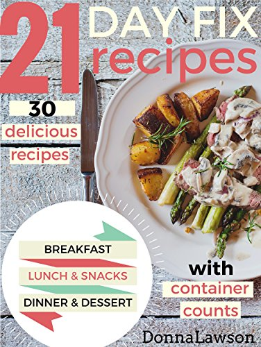 21 DAY FIX: 30 delicious recipes WITH CONTAINER COUNTS for Breakfast - Lunch - Snacks - Dinner - Dessert - Smoothies (21 Day Fix Cookbook, 21 Day Fix Recipes, 21 Day Fix) by Donna Lawson
