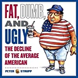 img - for [(Fat, Dumb and Ugly : The Decline of the Average American)] [By (author) Peter Strupp ] published on (February, 2004) book / textbook / text book