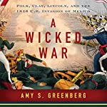 A Wicked War: Polk, Clay, Lincoln and the 1846 U.S. Invasion of Mexico | Amy S. Greenberg