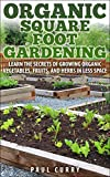 Organic Square Foot Gardening: Learn The Secrets of Growing Organic Vegetables, Fruits, and Herbs in Less Space (Square Foot Gardening - Your Beginners Guide to Building the Perfect Garden Oasis)