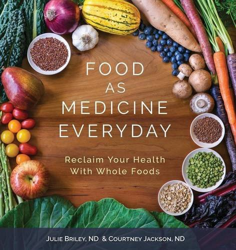 Food as Medicine Everyday: Reclaim Your Health with Whole Foods by Nd Julie Briley, Nd Courtney Jackson