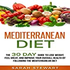 Mediterranean Diet: The 30 Day Guide to Lose Weight, Feel Great, and Improve Your Overall Health by Following the Mediterranean Diet Hörbuch von Sarah Stewart Gesprochen von: Kathy Vogel