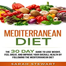 Mediterranean Diet: The 30 Day Guide to Lose Weight, Feel Great, and Improve Your Overall Health by Following the Mediterranean Diet Audiobook by Sarah Stewart Narrated by Kathy Vogel