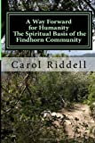MS. Carol Riddell A Way Forward for Humanity: The Spiritual Basis of the Findhorn Community