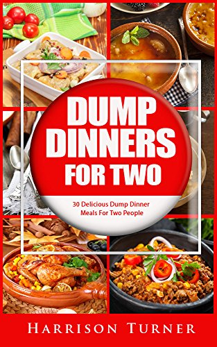 Dump Dinners For Two: 30 Delicious Dump Dinner Meals For Two People by Harrison Turner