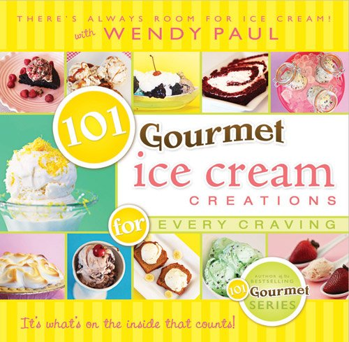 101 Gourmet Ice Cream Creations for Every Craving by Wendy Paul
