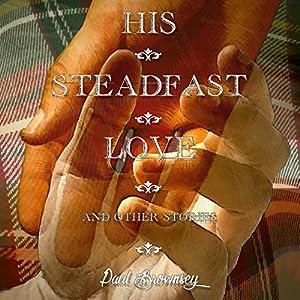 His Steadfast Love and Other Stories Hörbuch von Paul Brownsey Gesprochen von: Jim Cassidy