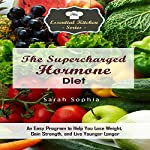 The Supercharged Hormone Diet: An Easy Program to Help You Lose Weight, Gain Strength, and Live Younger Longer: The Essential Kitchen Series, Book 138 | Sarah Sophia
