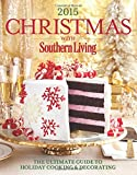 Christmas with Southern Living 2015: The Ultimate Guide to Holiday Cooking & Decorating