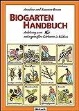 Biogarten-Handbuch: Anleitung zum naturgemäßen Gärtnern in Bildern