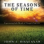 The Seasons of Time: Experiencing God's Miracle of Change in Your Life | John Bissessar