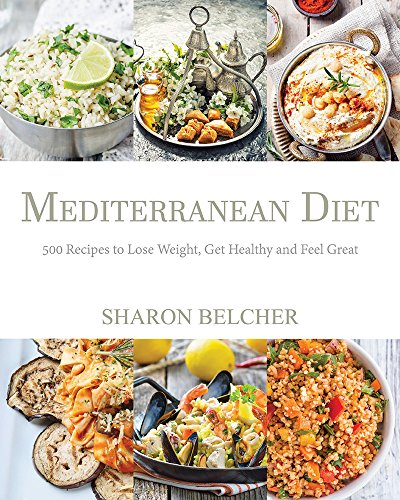 Mediterranean Diet: 500 Recipes to Lose Weight, Get Healthy and Feel Great (Mediterranean Diet Cookbook, Mediterranean Diet For Beginners, Mediterranean Cookbook, Mediterranean Slow cooker Cookbook) by Sharon Belcher