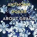 About Grace Hörbuch von Anthony Doerr Gesprochen von: George Newburn