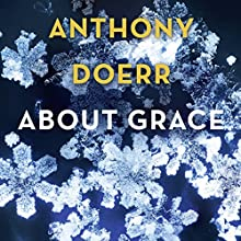 About Grace Audiobook by Anthony Doerr Narrated by George Newburn