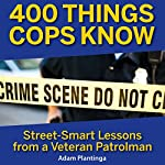400 Things Cops Know: Street-Smart Lessons From a Veteran Patrolman Audiobook by Adam Plantinga Narrated by Mark Boyett