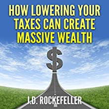How Lowering Your Taxes Can Create Massive Wealth (       UNABRIDGED) by J. D. Rockefeller Narrated by E. Jonathan Kessler