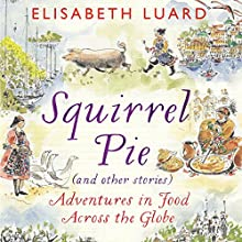 Squirrel Pie (and Other Stories): Adventures in Food Across the Globe Audiobook by Elisabeth Luard Narrated by Sian Thomas