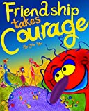 Children books : FRIENDSHIP TAKES COURAGE: (Emotions & Self-Esteem for Kids) Value Tales (Beginner Readers) (Adventure & Education illustrated Kids Stories Collection Book 1)