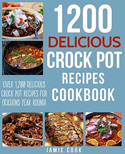 CROCK POT: 1200 Delicious Crock Pot Recipes Cookbook: Delicious Crock Pot Recipes for Dump Meals, Freezer Meals and More! (Crock Pot Dump Meals, Crock ... Pot Soup Recipes, Slow Cooker Recipes) by Jamie Cook