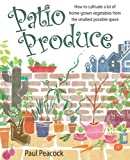 Paul Peacock Patio Produce: How to Cultivate a Lot of Home-grown Vegetables from the Smallest Possible Space